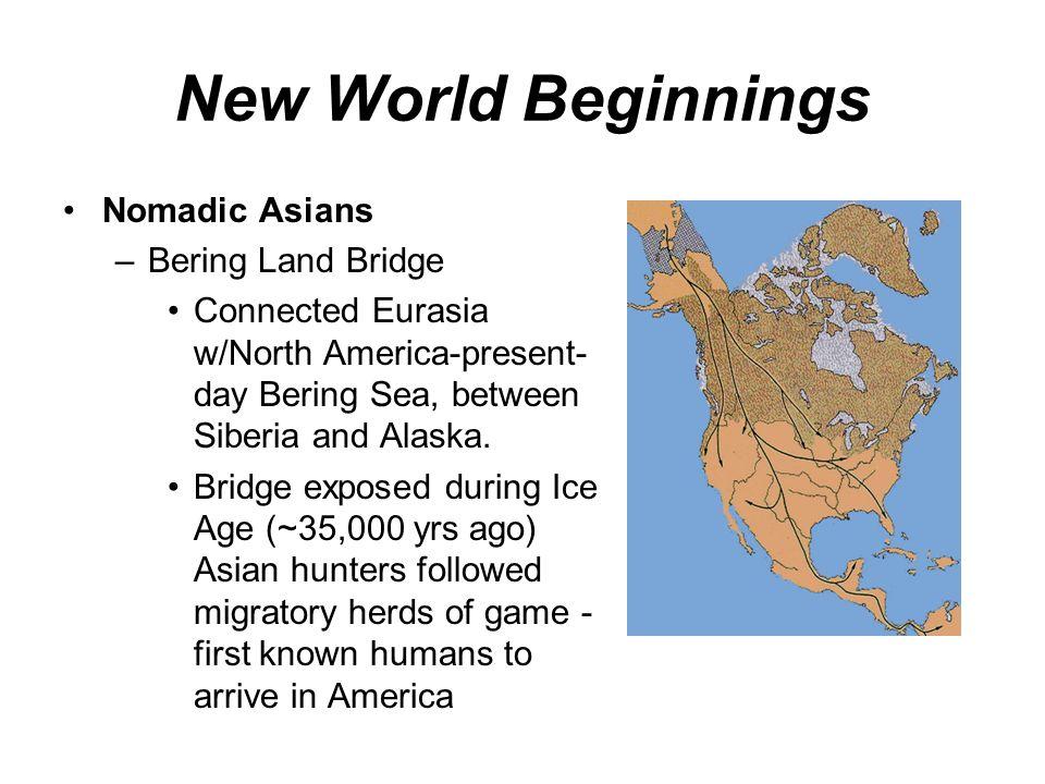 New World Beginnings Nomadic Asians –Bering Land Bridge Connected Eurasia w/North America-present- day Bering Sea, between Siberia and Alaska. Bridge