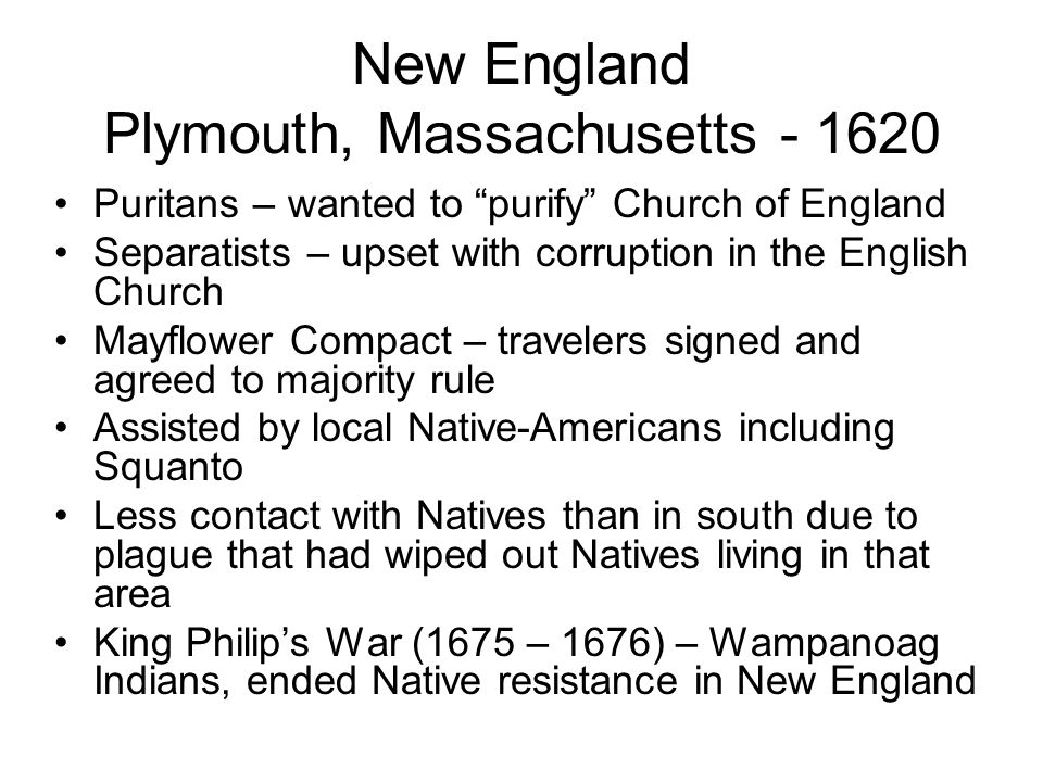 New England Plymouth, Massachusetts - 1620 Puritans – wanted to purify Church of England Separatists – upset with corruption in the English Church May