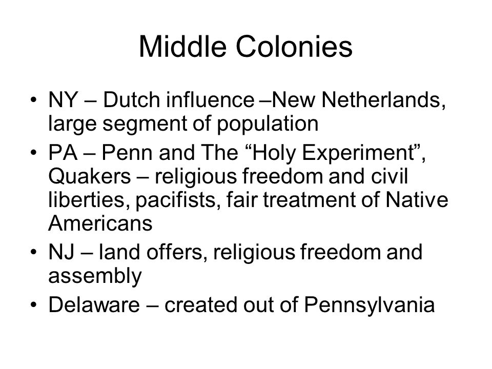 Middle Colonies NY – Dutch influence –New Netherlands, large segment of population PA – Penn and The Holy Experiment, Quakers – religious freedom and