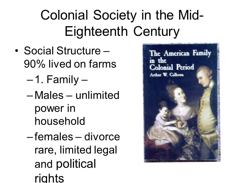 Colonial Society in the Mid- Eighteenth Century Social Structure – 90% lived on farms –1. Family – –Males – unlimited power in household –females – di