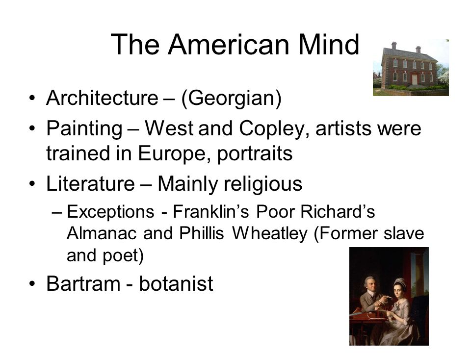 The American Mind Architecture – (Georgian) Painting – West and Copley, artists were trained in Europe, portraits Literature – Mainly religious –Excep