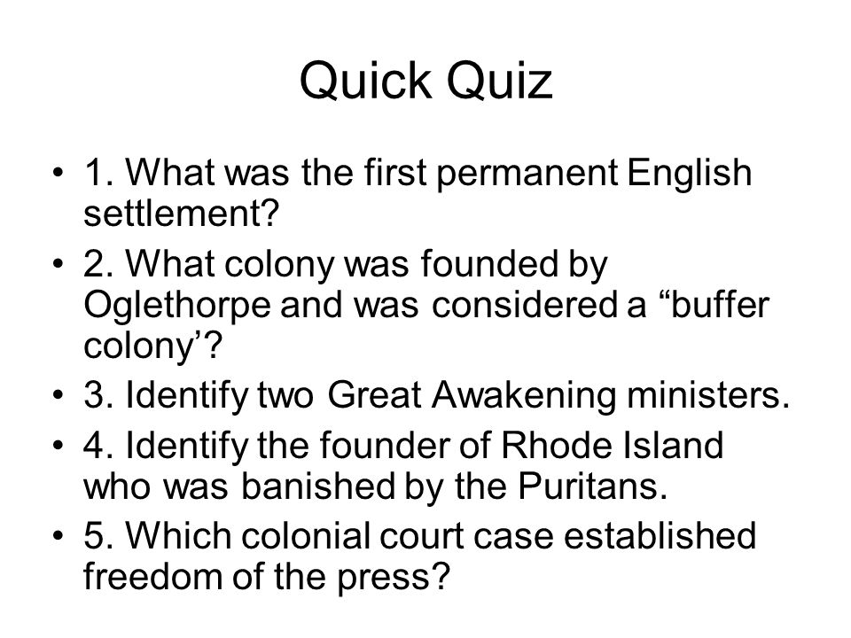 Quick Quiz 1. What was the first permanent English settlement? 2. What colony was founded by Oglethorpe and was considered a buffer colony? 3. Identif