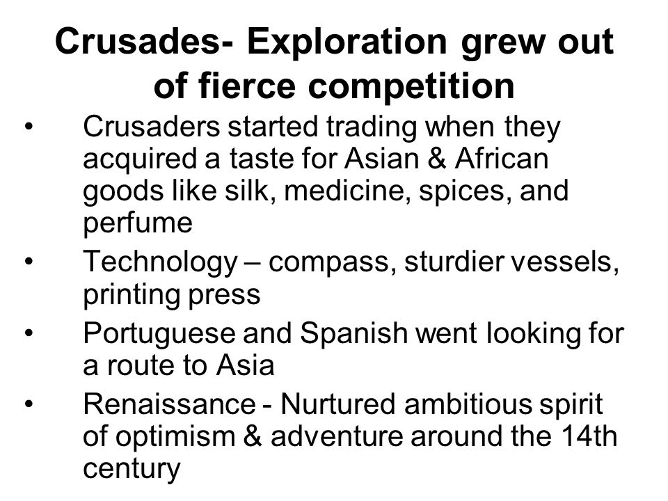 Crusades- Exploration grew out of fierce competition Crusaders started trading when they acquired a taste for Asian & African goods like silk, medicin