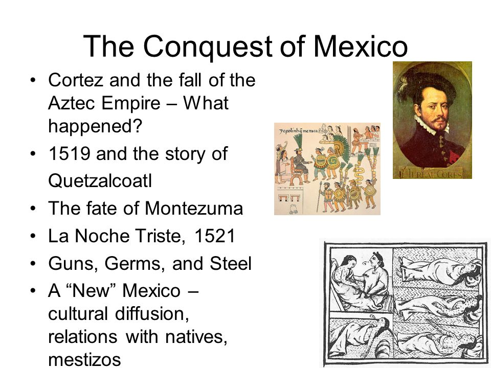 The Conquest of Mexico Cortez and the fall of the Aztec Empire – What happened? 1519 and the story of Quetzalcoatl The fate of Montezuma La Noche Tris