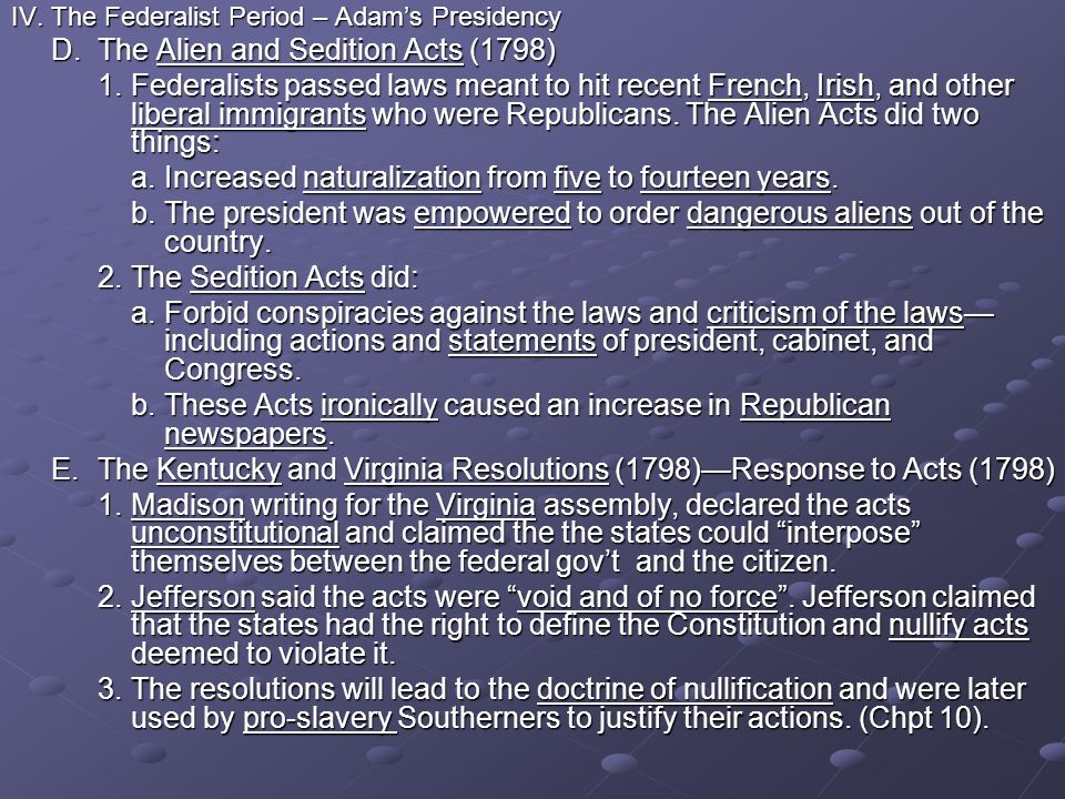 IV.The Federalist Period – Adams Presidency D.The Alien and Sedition Acts (1798) 1.Federalists passed laws meant to hit recent French, Irish, and othe