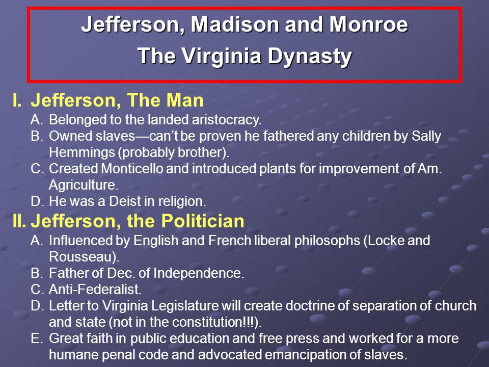 Jefferson, Madison and Monroe The Virginia Dynasty I.Jefferson, The Man A.Belonged to the landed aristocracy. B.Owned slavescant be proven he fathered