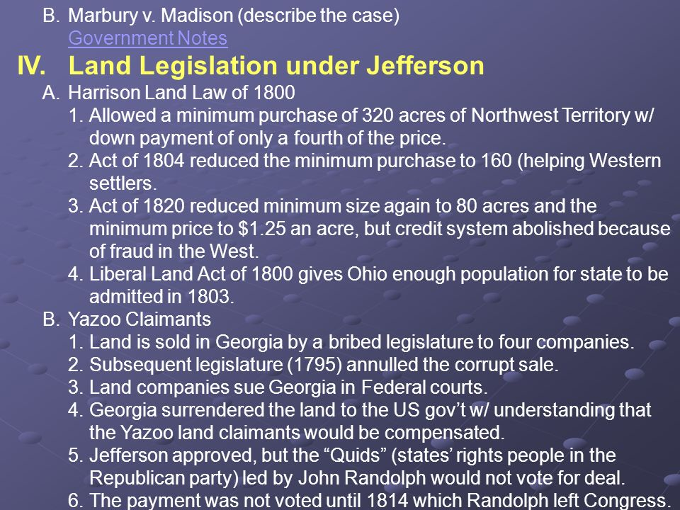B.Marbury v. Madison (describe the case) Government Notes IV.Land Legislation under Jefferson A.Harrison Land Law of 1800 1.Allowed a minimum purchase