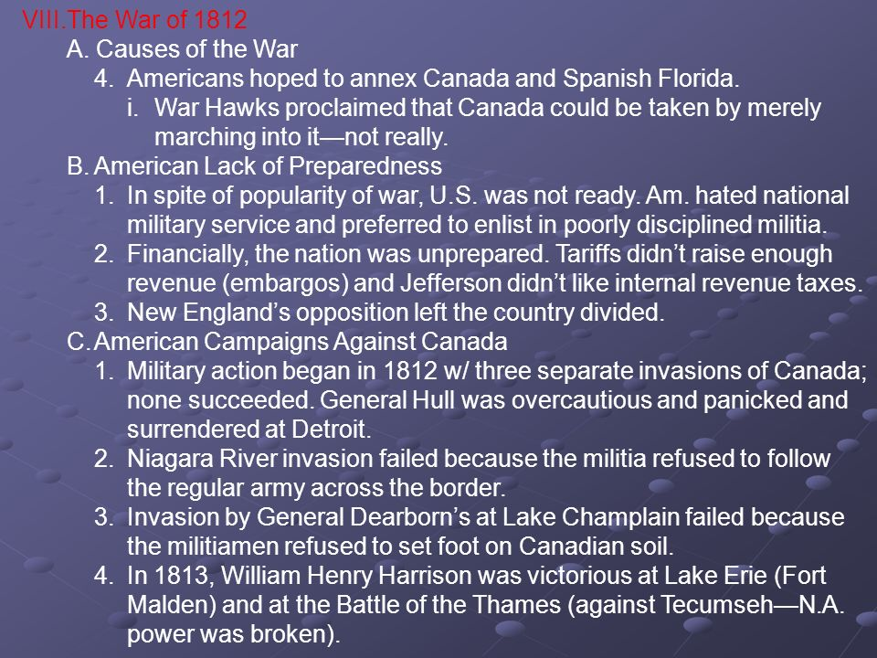 VIII.The War of 1812 A. Causes of the War 4.Americans hoped to annex Canada and Spanish Florida. i.War Hawks proclaimed that Canada could be taken by