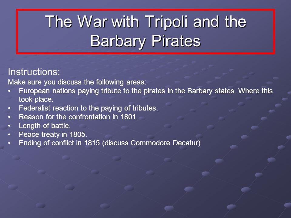 The War with Tripoli and the Barbary Pirates Instructions: Make sure you discuss the following areas: European nations paying tribute to the pirates i