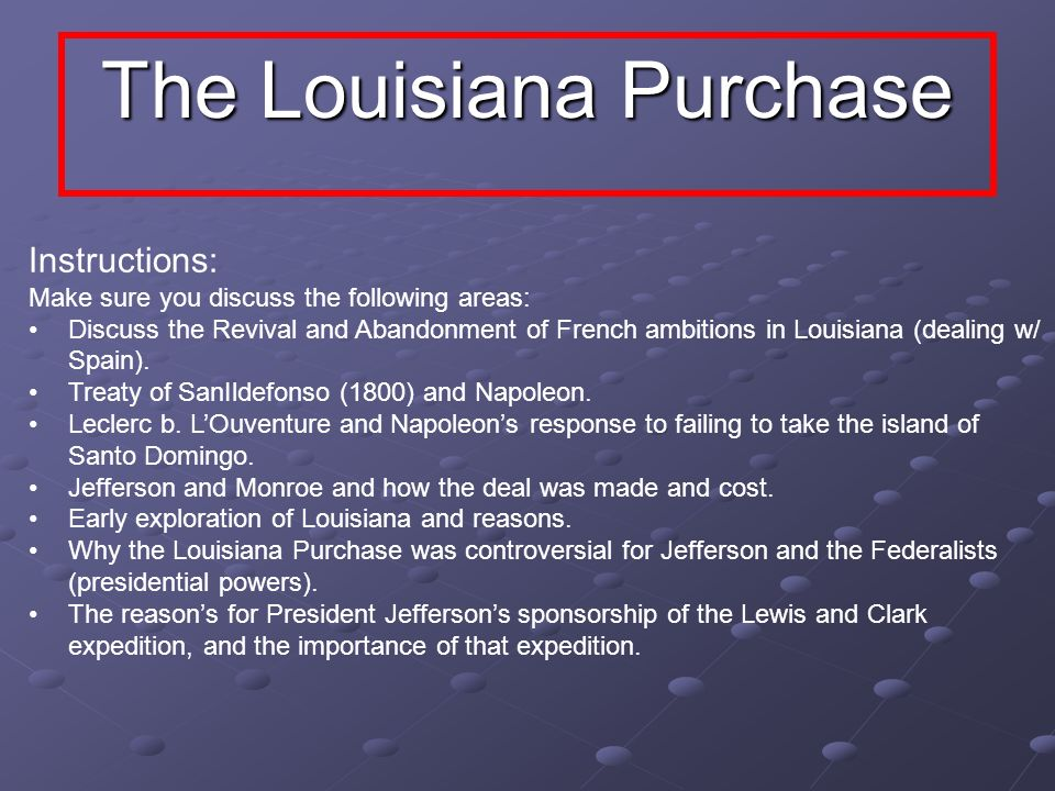 The Louisiana Purchase Instructions: Make sure you discuss the following areas: Discuss the Revival and Abandonment of French ambitions in Louisiana (