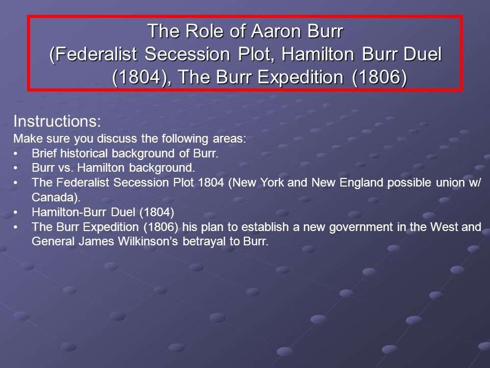 The Role of Aaron Burr (Federalist Secession Plot, Hamilton Burr Duel (1804), The Burr Expedition (1806) Instructions: Make sure you discuss the follo