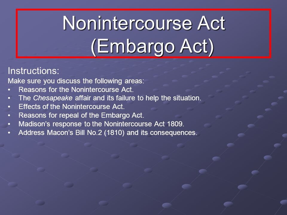 Nonintercourse Act (Embargo Act) Instructions: Make sure you discuss the following areas: Reasons for the Nonintercourse Act. The Chesapeake affair an