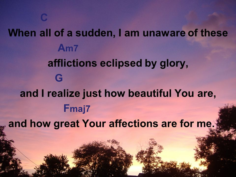 C When all of a sudden, I am unaware of these A m7 afflictions eclipsed by glory, G and I realize just how beautiful You are, F maj7 and how great Your affections are for me.