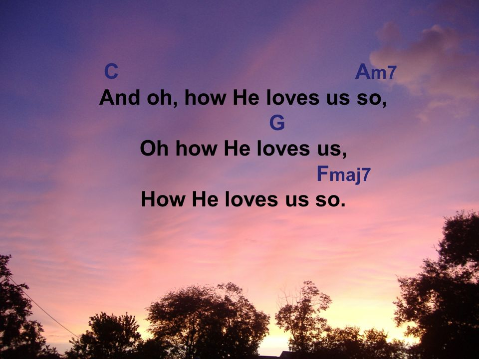 C A m7 And oh, how He loves us so, G Oh how He loves us, F maj7 How He loves us so.