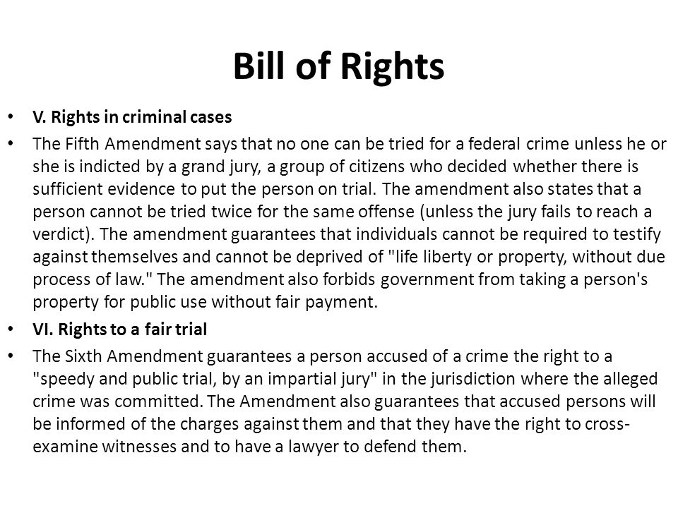 V. Rights in criminal cases The Fifth Amendment says that no one can be tried for a federal crime unless he or she is indicted by a grand jury, a grou