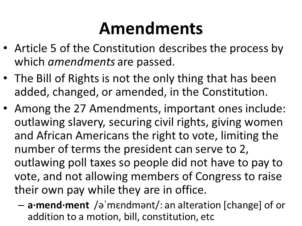 Amendments Article 5 of the Constitution describes the process by which amendments are passed. The Bill of Rights is not the only thing that has been