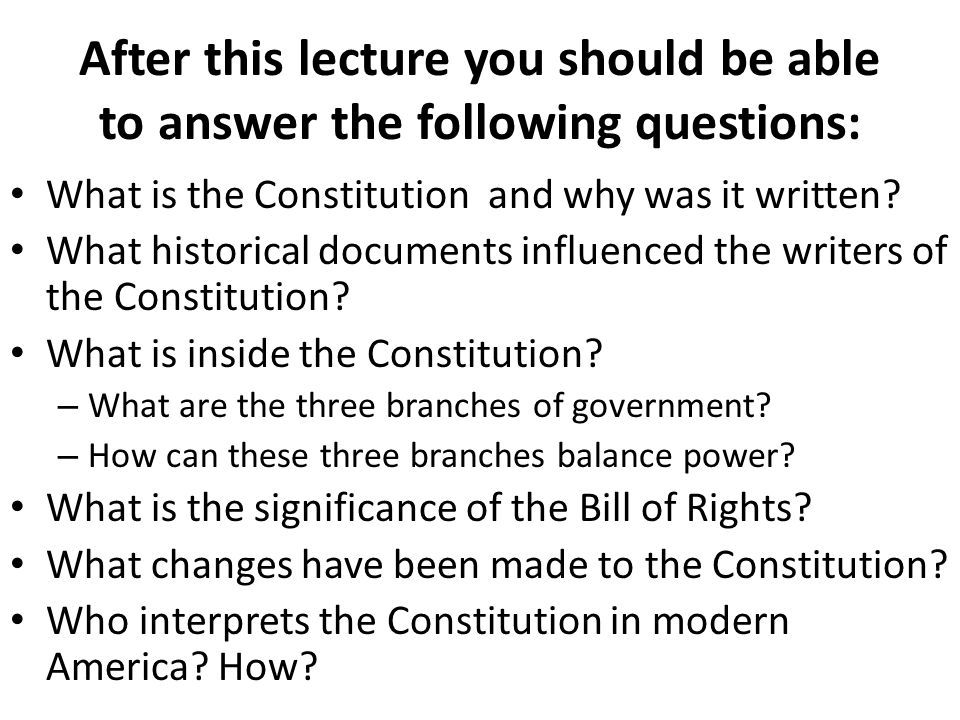 After this lecture you should be able to answer the following questions: What is the Constitution and why was it written? What historical documents in