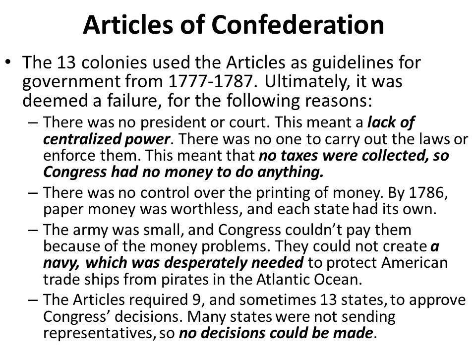 Articles of Confederation The 13 colonies used the Articles as guidelines for government from 1777-1787. Ultimately, it was deemed a failure, for the
