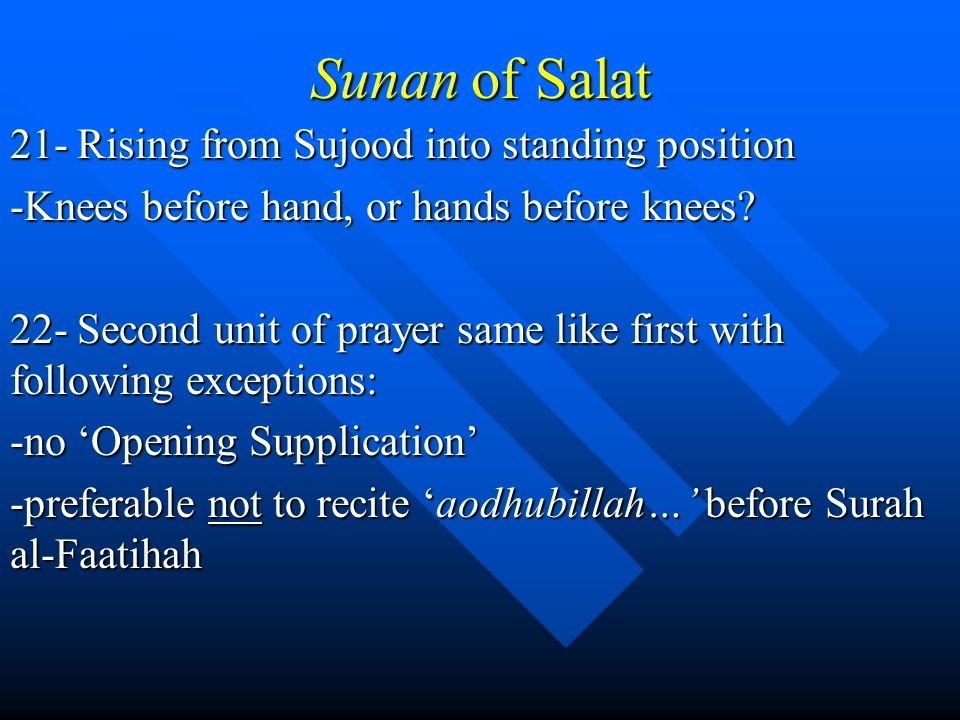 Sunan of Salat 21- Rising from Sujood into standing position -Knees before hand, or hands before knees? 22- Second unit of prayer same like first with