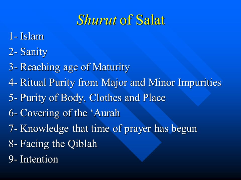 Shurut of Salat 1- Islam 2- Sanity 3- Reaching age of Maturity 4- Ritual Purity from Major and Minor Impurities 5- Purity of Body, Clothes and Place 6