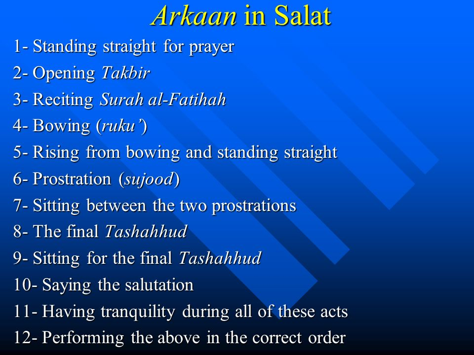 Arkaan in Salat 1- Standing straight for prayer 2- Opening Takbir 3- Reciting Surah al-Fatihah 4- Bowing (ruku) 5- Rising from bowing and standing str