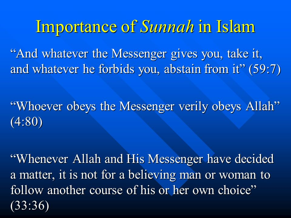 Importance of Sunnah in Islam And whatever the Messenger gives you, take it, and whatever he forbids you, abstain from it (59:7) Whoever obeys the Mes