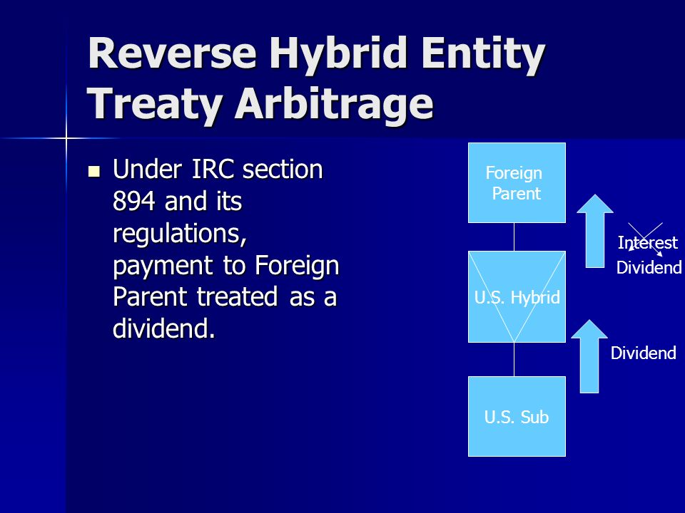 Reverse Hybrid Entity Treaty Arbitrage Under IRC section 894 and its regulations, payment to Foreign Parent treated as a dividend.