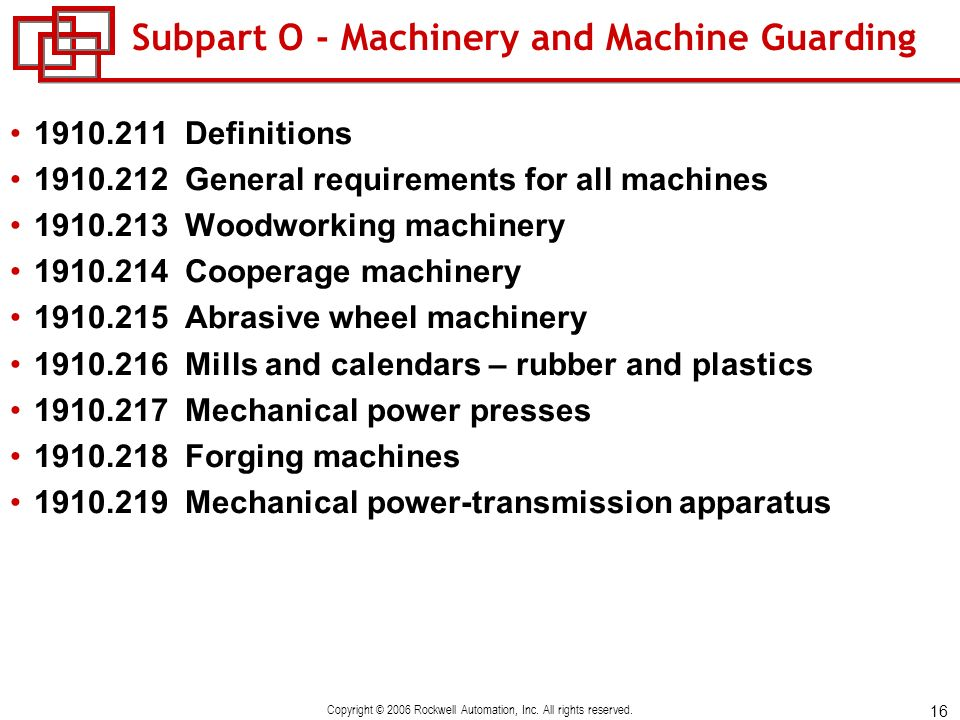 16 Copyright © 2006 Rockwell Automation, Inc. All rights reserved. Subpart O - Machinery and Machine Guarding 1910.211 Definitions 1910.212 General re