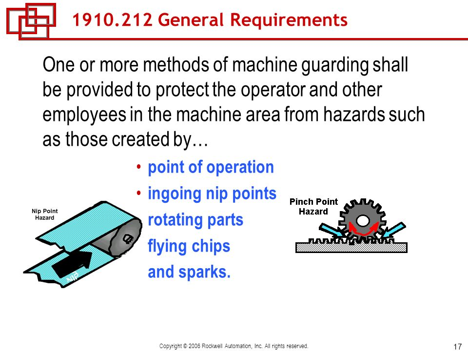 17 Copyright © 2006 Rockwell Automation, Inc. All rights reserved. 1910.212 General Requirements One or more methods of machine guarding shall be prov