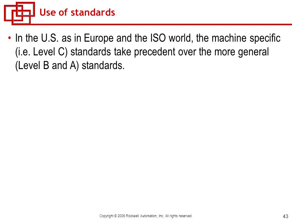 43 Copyright © 2006 Rockwell Automation, Inc. All rights reserved. Use of standards In the U.S. as in Europe and the ISO world, the machine specific (