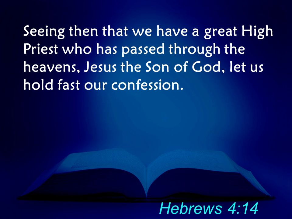 Seeing then that we have a great High Priest who has passed through the heavens, Jesus the Son of God, let us hold fast our confession. Hebrews 4:14