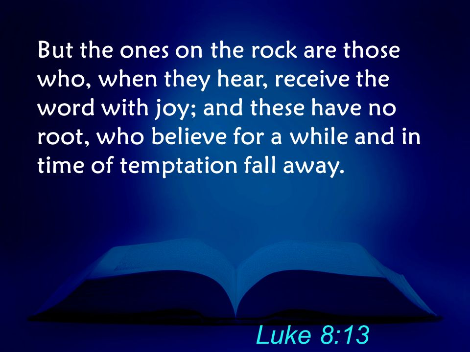 But the ones on the rock are those who, when they hear, receive the word with joy; and these have no root, who believe for a while and in time of temp