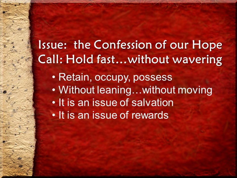 Issue: the Confession of our Hope Call: Hold fast…without wavering Retain, occupy, possess Without leaning…without moving It is an issue of salvation