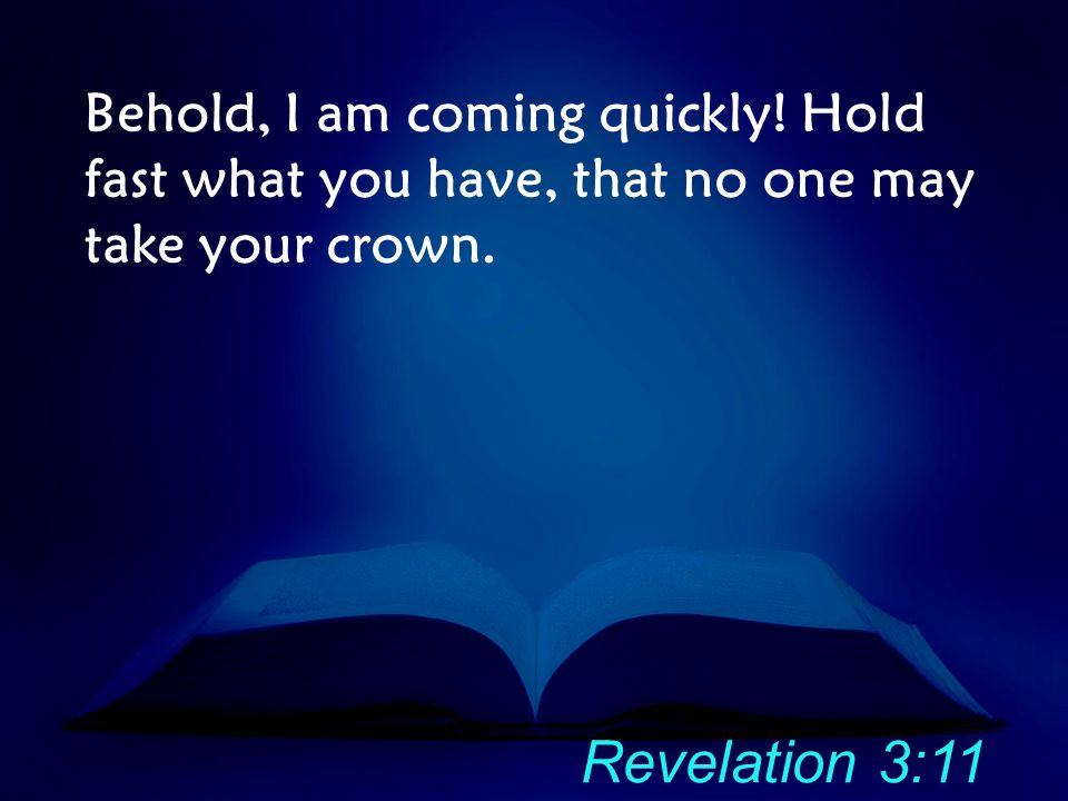 Behold, I am coming quickly! Hold fast what you have, that no one may take your crown. Revelation 3:11