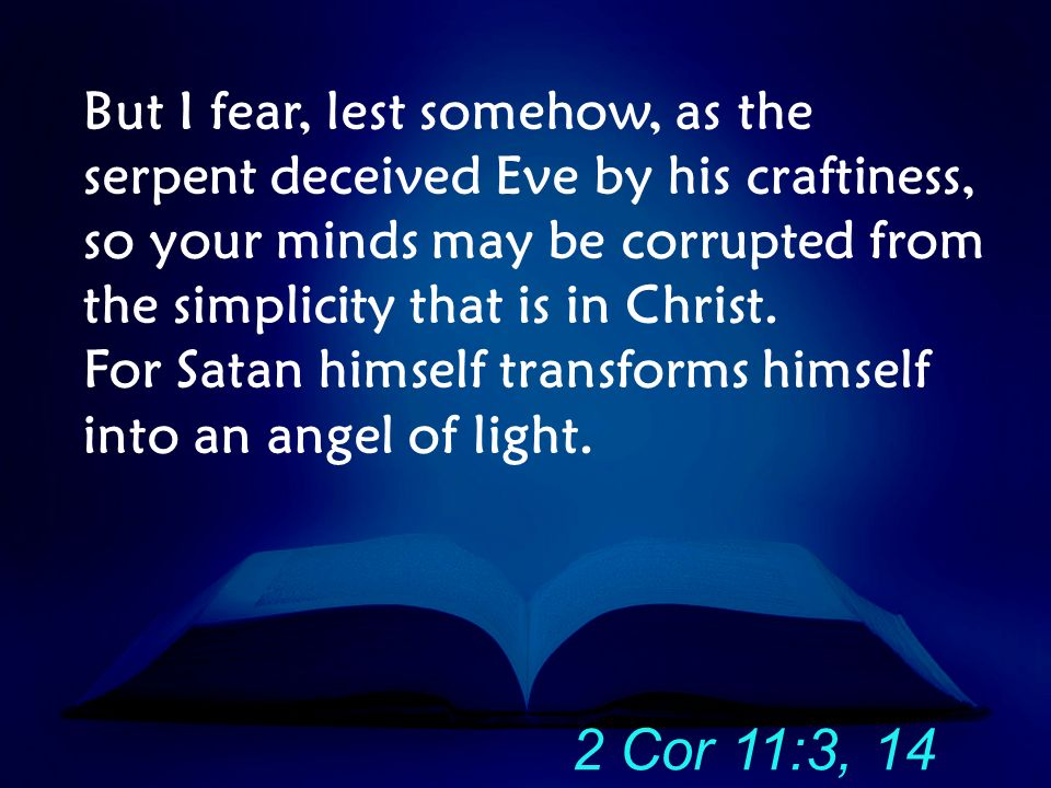 But I fear, lest somehow, as the serpent deceived Eve by his craftiness, so your minds may be corrupted from the simplicity that is in Christ. For Sat
