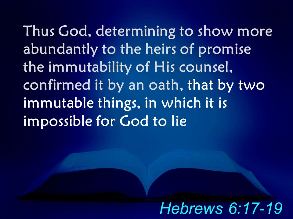 Thus God, determining to show more abundantly to the heirs of promise the immutability of His counsel, confirmed it by an oath, that by two immutable