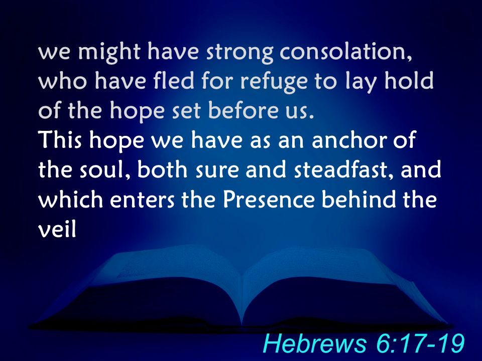 we might have strong consolation, who have fled for refuge to lay hold of the hope set before us. This hope we have as an anchor of the soul, both sur