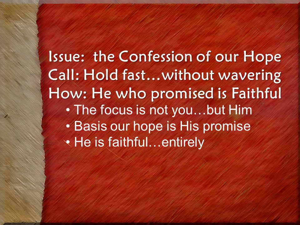 Issue: the Confession of our Hope Call: Hold fast…without wavering How: He who promised is Faithful The focus is not you…but Him Basis our hope is His