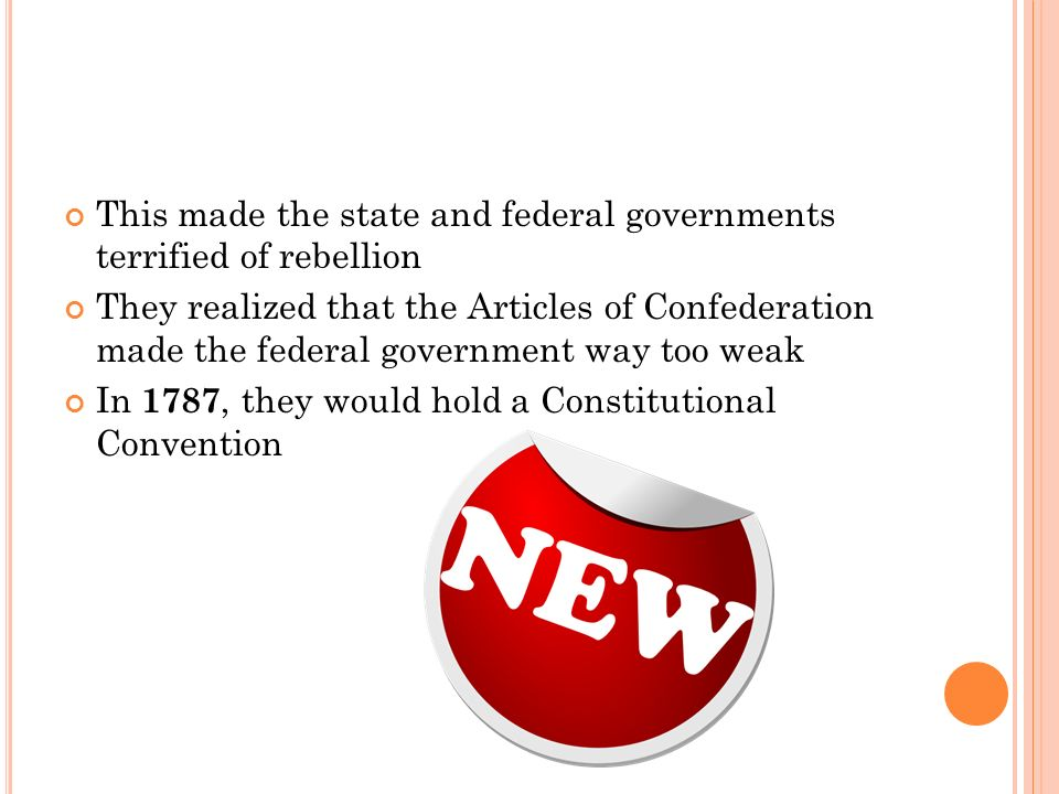 This made the state and federal governments terrified of rebellion They realized that the Articles of Confederation made the federal government way too weak In 1787, they would hold a Constitutional Convention