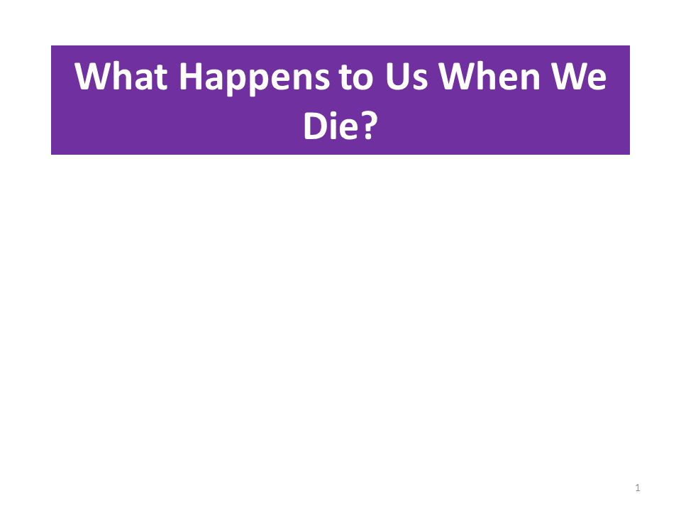 What Happens to Us When We Die? 1
