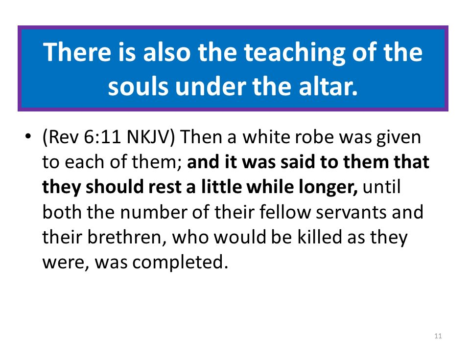 There is also the teaching of the souls under the altar. (Rev 6:11 NKJV) Then a white robe was given to each of them; and it was said to them that the