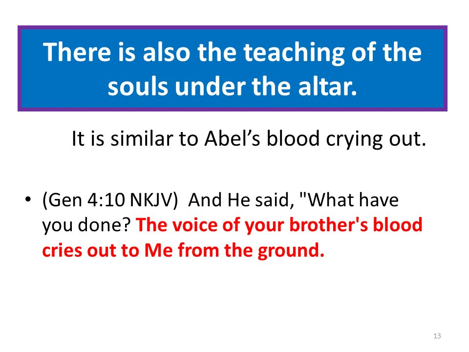 There is also the teaching of the souls under the altar. It is similar to Abels blood crying out. (Gen 4:10 NKJV) And He said,