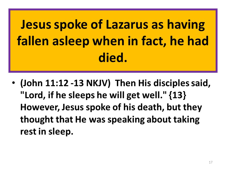 Jesus spoke of Lazarus as having fallen asleep when in fact, he had died. (John 11:12 -13 NKJV) Then His disciples said,