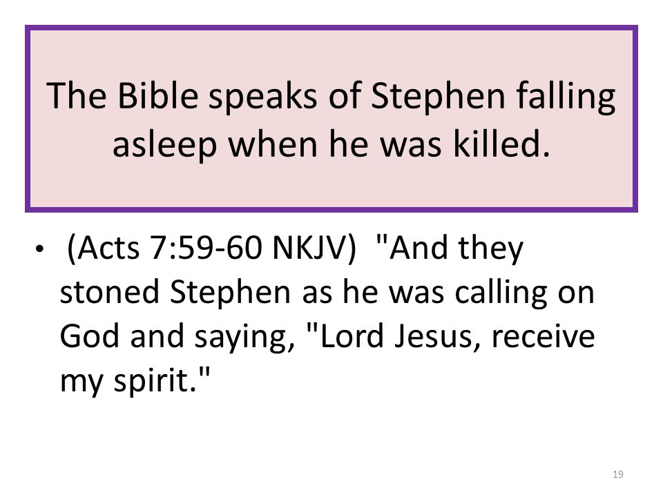 The Bible speaks of Stephen falling asleep when he was killed. (Acts 7:59-60 NKJV)