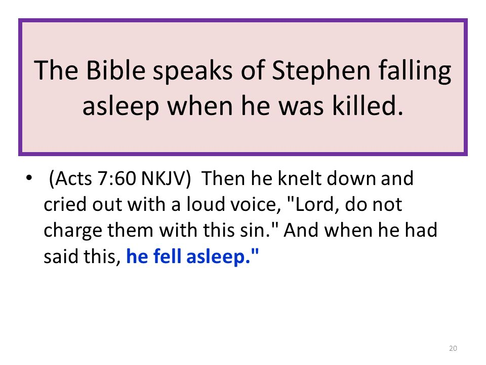 The Bible speaks of Stephen falling asleep when he was killed. (Acts 7:60 NKJV) Then he knelt down and cried out with a loud voice,