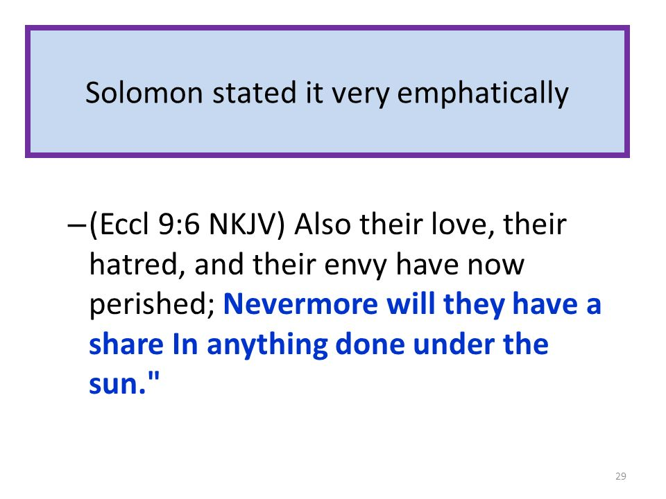 Solomon stated it very emphatically – (Eccl 9:6 NKJV) Also their love, their hatred, and their envy have now perished; Nevermore will they have a shar