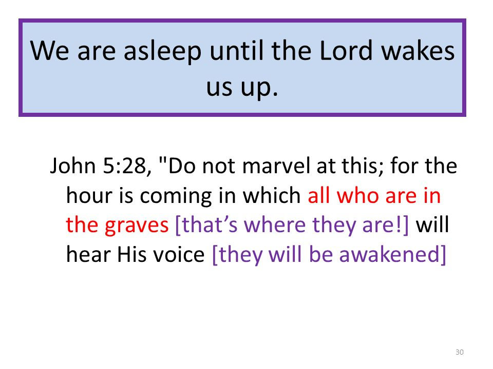 We are asleep until the Lord wakes us up. John 5:28,