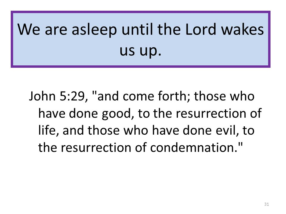 We are asleep until the Lord wakes us up. John 5:29,