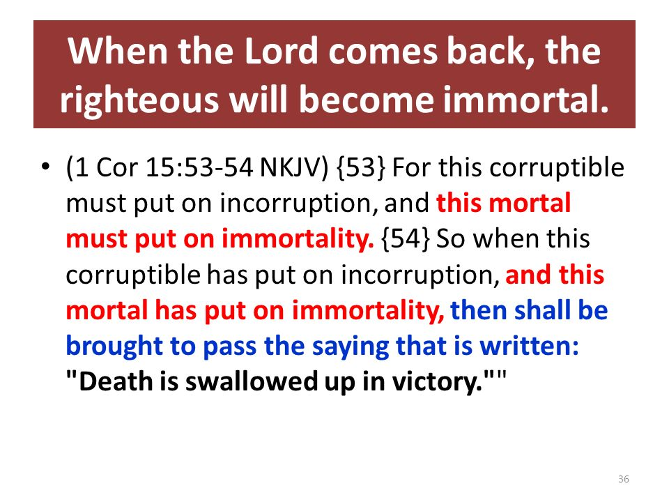 When the Lord comes back, the righteous will become immortal. (1 Cor 15:53-54 NKJV) {53} For this corruptible must put on incorruption, and this morta