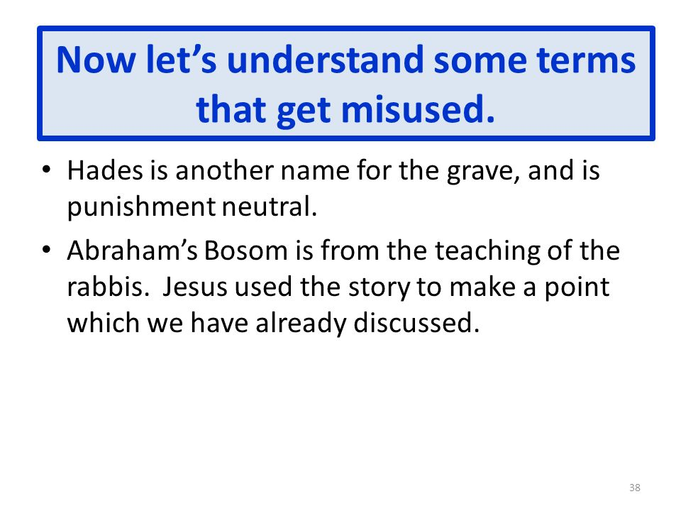 Now lets understand some terms that get misused. Hades is another name for the grave, and is punishment neutral. Abrahams Bosom is from the teaching o